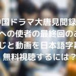 中国ドラマ大唐見聞録 皇国への使者の最終回のあらすじと動画を日本語字幕で無料視聴するには?