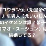 『コウラン伝(始皇帝の母)』嬴異人(えいいじん)役のイケメンは誰?茅子俊(マオ・ズージュン)は結婚してる?
